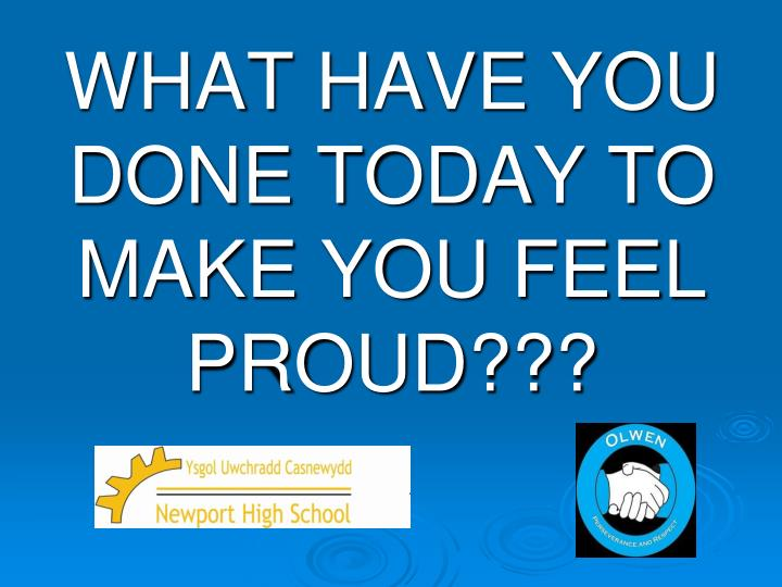 WHAT HAVE YOU DONE TODAY TO MAKE YOU FEEL PROUD???
