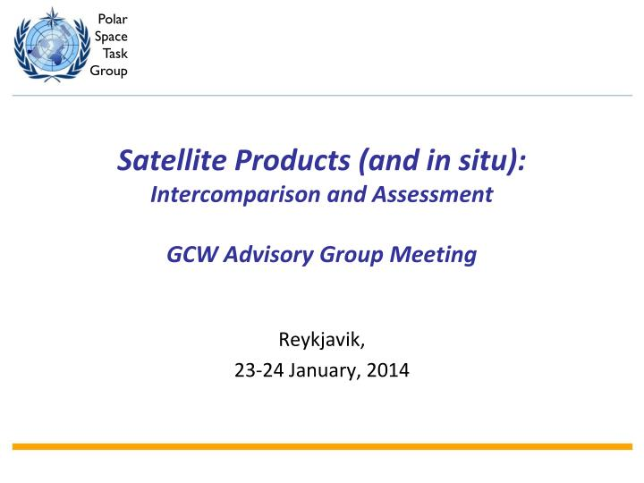 Satellite products and in situ intercomparison and assessment gcw advisory group meeting