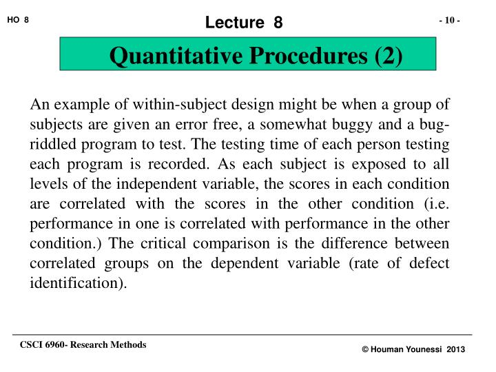 An example of within-subject design might be when a group of subjects are given an error free, a somewhat buggy and a bug-riddled program to test. The testing time of each person testing each program is recorded. As each subject is exposed to all levels of the independent variable, the scores in each condition are correlated with the scores in the other condition (i.e. performance in one is correlated with performance in the other condition.) The critical comparison is the difference between correlated groups on the dependent variable (rate of defect identification).