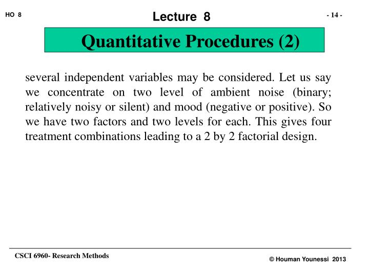 several independent variables may be considered. Let us say we concentrate on two level of ambient noise (binary; relatively noisy or silent) and mood (negative or positive). So we have two factors and two levels for each. This gives four treatment combinations leading to a 2 by 2 factorial design.