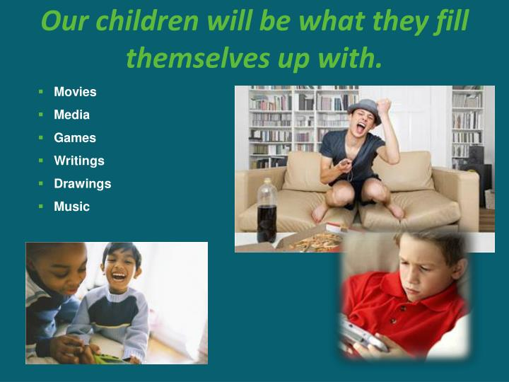 Our children will be what they fill themselves up with.