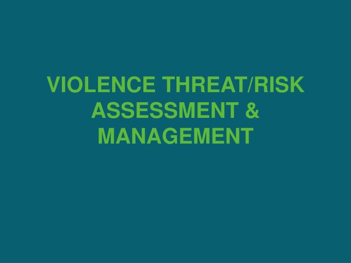 VIOLENCE THREAT/RISK ASSESSMENT & MANAGEMENT