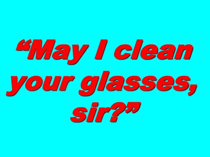 """""""May I clean your glasses, sir?"""""""