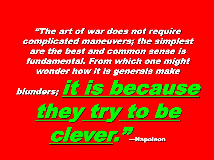 """""""The art of war does not require complicated maneuvers; the simplest are the best and common sense is fundamental. From which one might wonder how it is generals make blunders;"""