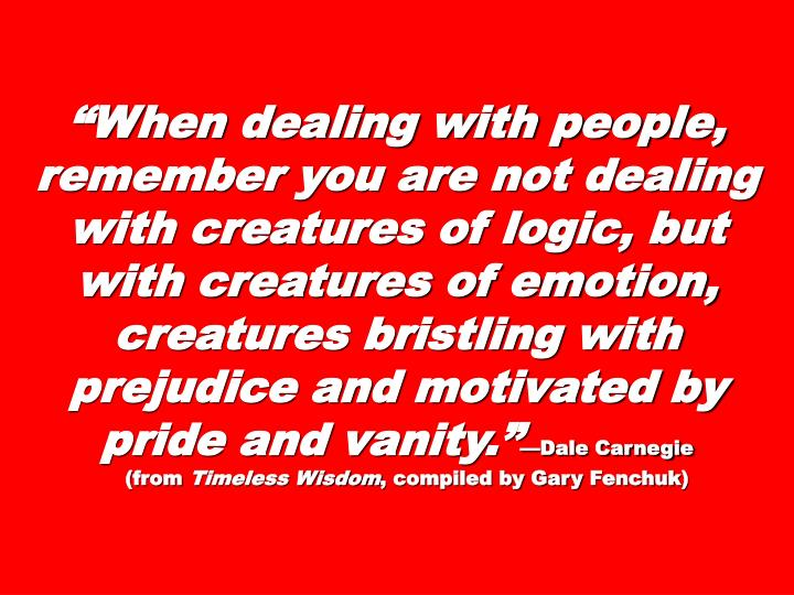 """""""When dealing with people, remember you are not dealing with creatures of logic, but with creatures of emotion, creatures bristling with prejudice and motivated by pride and vanity."""""""