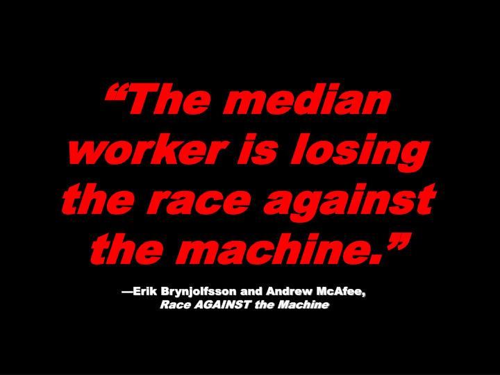 """""""The median worker is losing the race against the machine."""""""