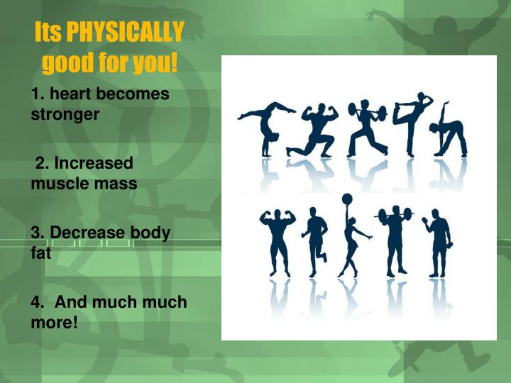 Its PHYSICALLY good for you!