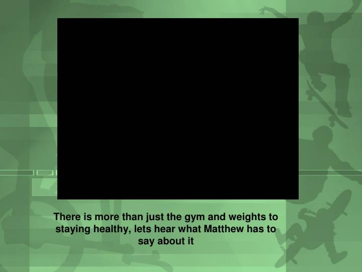 There is more than just the gym and weights to staying healthy, lets hear what Matthew has to say about it