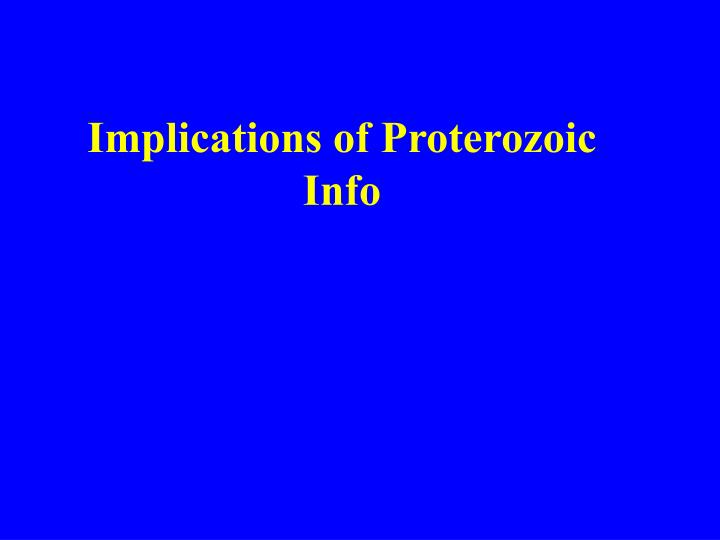 Implications of Proterozoic Info