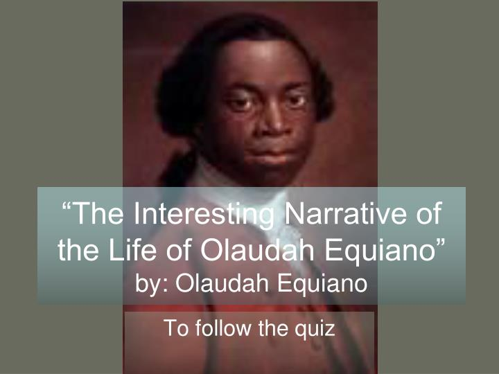 the interesting narrative of the life of olaudah equiano as an effective anti slavery text In both the movie and the book slaves had to overcome horrific conditions to be freed, in the movie the main character cinque was captured sold and thrown onto the amistad and into the life of slavery but yet he was fought for and the conditions of the ships in both the amistad and olaudah were awful.