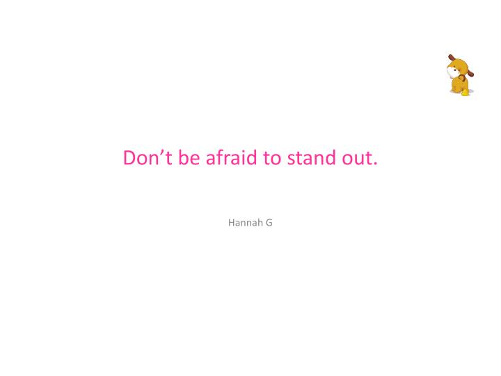 Don't be afraid to stand out.