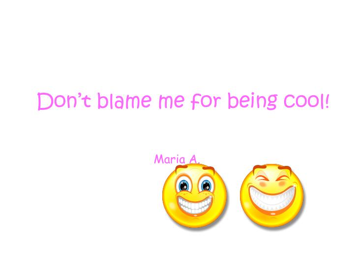 Don't blame me for being cool!