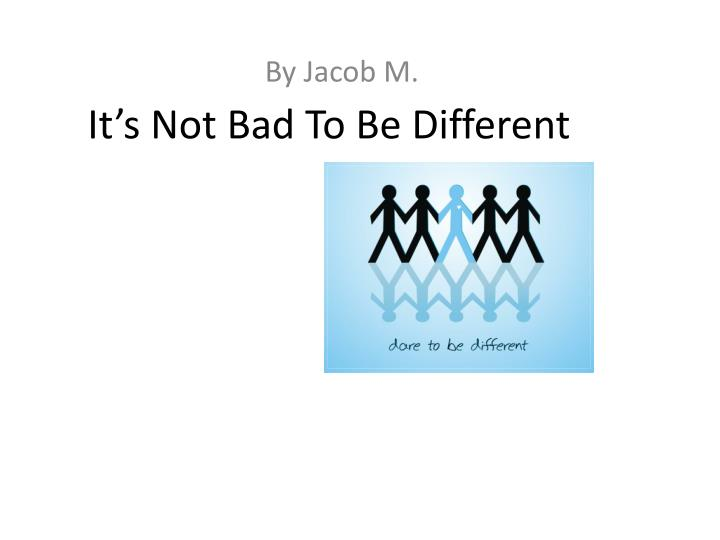 It s not bad to be different