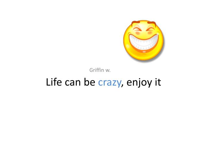 Life can be