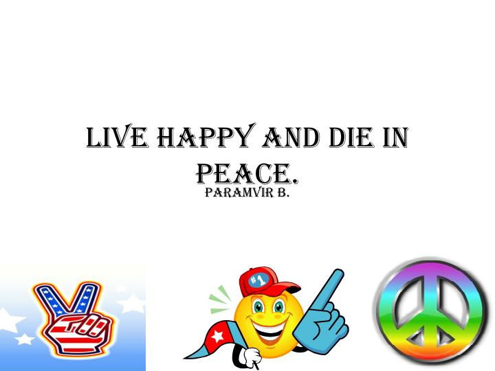 LIVE HAPPY AND DIE IN PEACE.