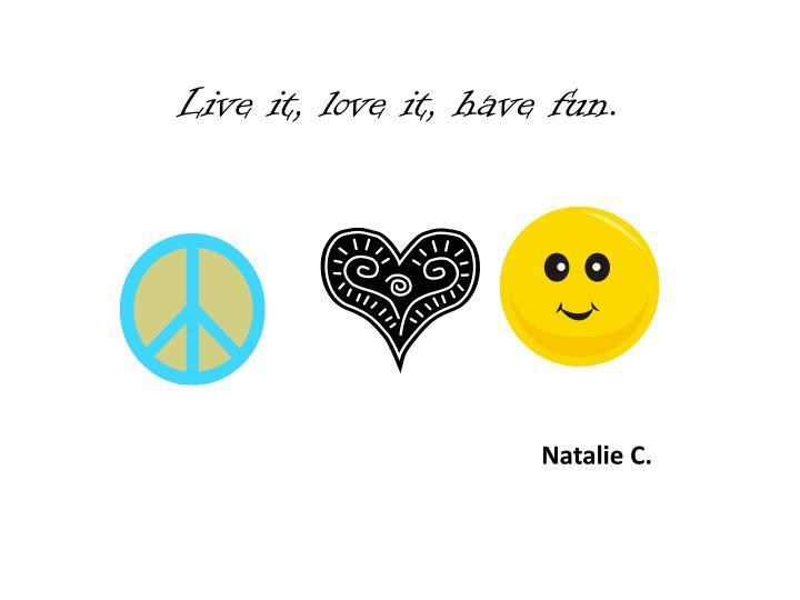 Live it, love it, have fun.
