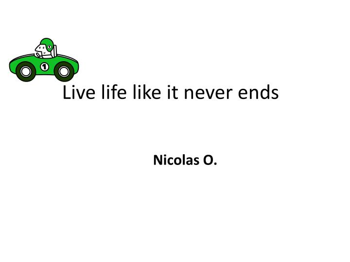 Live life like it never ends