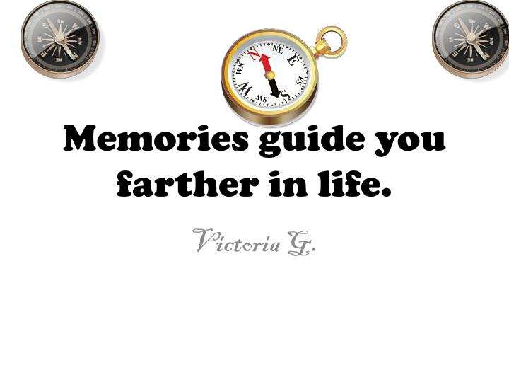Memories guide you farther in life.