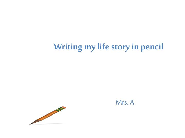 Writing my life story in pencil
