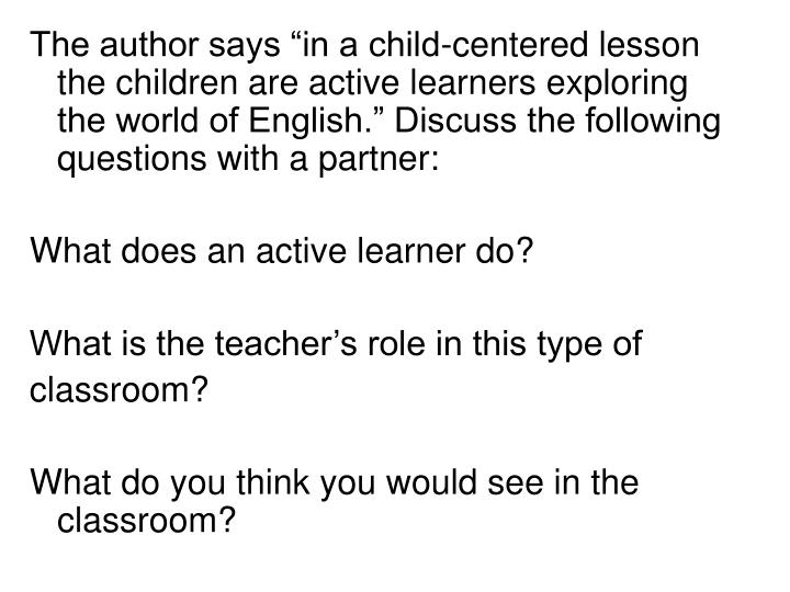 """The author says """"in a child-centered lesson the children are active learners exploring the world of English."""" Discuss the following questions with a partner:"""