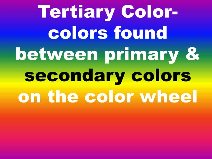 Tertiary Color- colors found between primary &