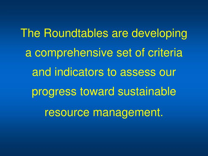 The Roundtables are developing a comprehensive set of criteria and indicators to assess our progress toward sustainable resource management.
