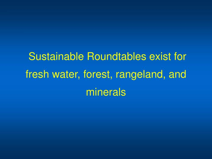 Sustainable Roundtables exist for fresh water, forest, rangeland, and minerals
