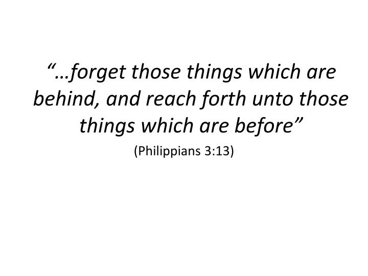 """""""…forget those things which are behind, and reach forth unto those things which are before"""""""