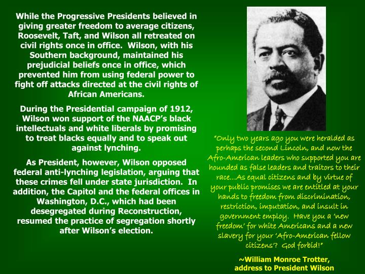 While the Progressive Presidents believed in giving greater freedom to average citizens, Roosevelt, Taft, and Wilson all retreated on civil rights once in office.  Wilson, with his Southern background, maintained his prejudicial beliefs once in office, which prevented him from using federal power to fight off attacks directed at the civil rights of African Americans.