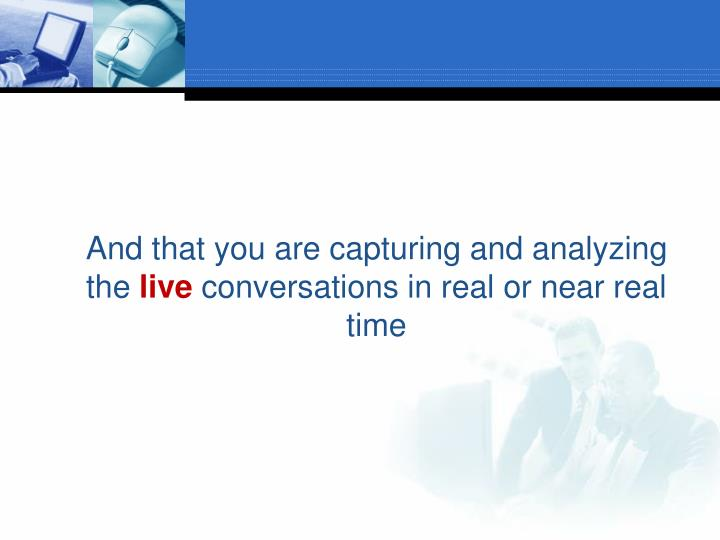 And that you are capturing and analyzing the