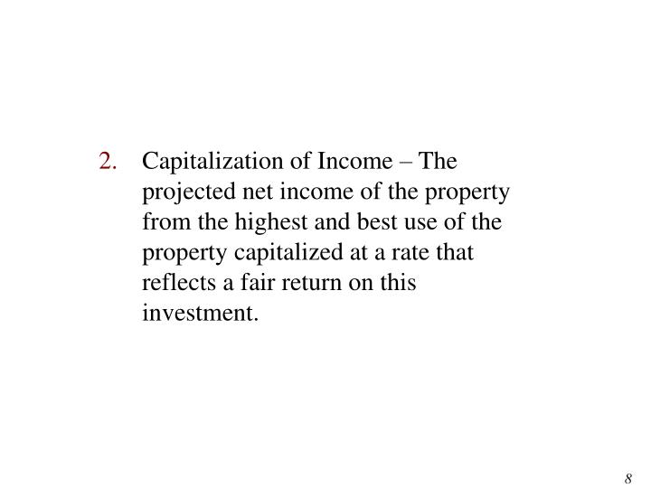 Capitalization of Income – The projected net income of the property from the highest and best use of the property capitalized at a rate that reflects a fair return on this investment.