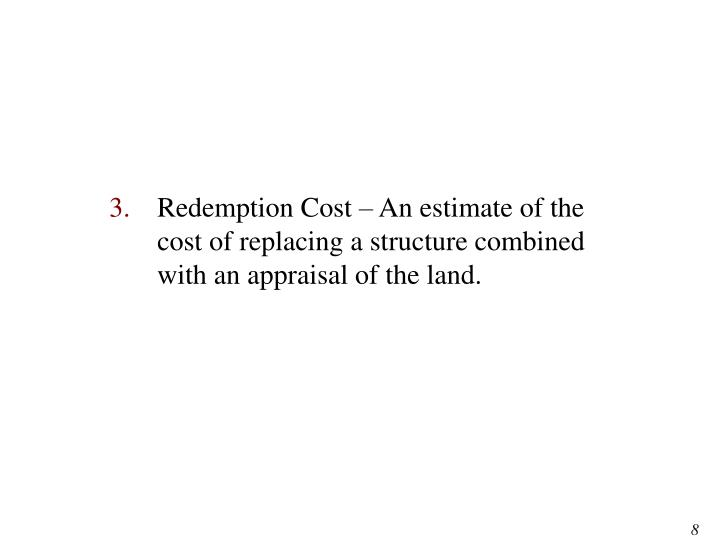 Redemption Cost – An estimate of the cost of replacing a structure combined with an appraisal of the land.