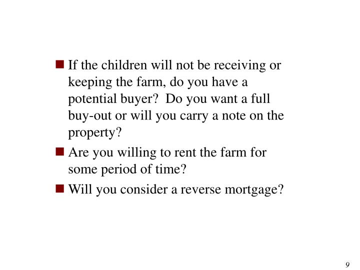If the children will not be receiving or keeping the farm, do you have a potential buyer?  Do you want a full buy-out or will you carry a note on the property?