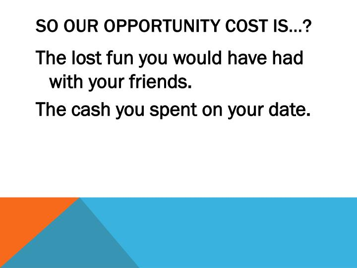 SO OUR OPPORTUNITY COST IS…?