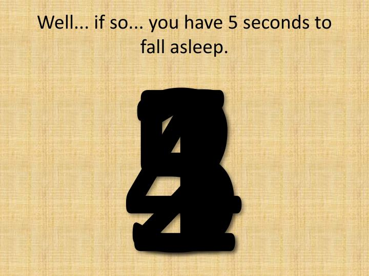 Well if so you have 5 seconds to fall asleep