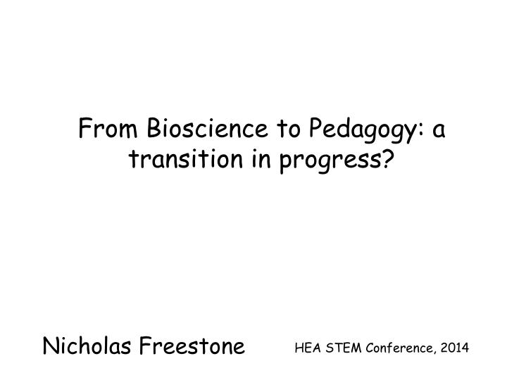 From Bioscience to Pedagogy: a transition in progress?