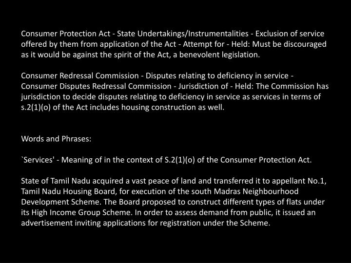 Consumer Protection Act - State Undertakings/Instrumentalities - Exclusion of service offered by them from application of the Act - Attempt for - Held: Must be discouraged as it would be against the spirit of the Act, a benevolent legislation.