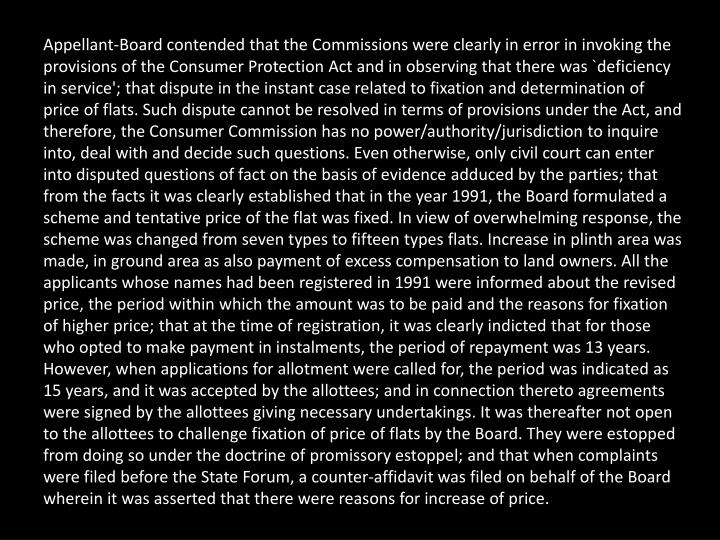 Appellant-Board contended that the Commissions were clearly in error in invoking the provisions of the Consumer Protection Act and in observing that there was `deficiency in service'; that dispute in the instant case related to fixation and determination of price of flats. Such dispute cannot be resolved in terms of provisions under the Act, and therefore, the Consumer Commission has no power/authority/jurisdiction to inquire into, deal with and decide such questions. Even otherwise, only civil court can enter into disputed questions of fact on the basis of evidence adduced by the parties; that from the facts it was clearly established that in the year 1991, the Board formulated a scheme and tentative price of the flat was fixed. In view of overwhelming response, the scheme was changed from seven types to fifteen types flats. Increase in plinth area was made, in ground area as also payment of excess compensation to land owners. All the applicants whose names had been registered in 1991 were informed about the revised price, the period within which the amount was to be paid and the reasons for fixation of higher price; that at the time of registration, it was clearly indicted that for those who opted to make payment in instalments, the period of repayment was 13 years. However, when applications for allotment were called for, the period was indicated as 15 years, and it was accepted by the allottees; and in connection thereto agreements were signed by the allottees giving necessary undertakings. It was thereafter not open to the allottees to challenge fixation of price of flats by the Board. They were estopped from doing so under the doctrine of promissory estoppel; and that when complaints were filed before the State Forum, a counter-affidavit was filed on behalf of the Board wherein it was asserted that there were reasons for increase of price.