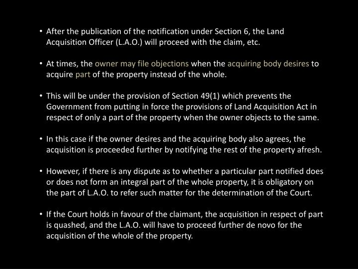 After the publication of the notification under Section 6, the Land Acquisition Officer (L.A.O.) will proceed with the claim, etc.