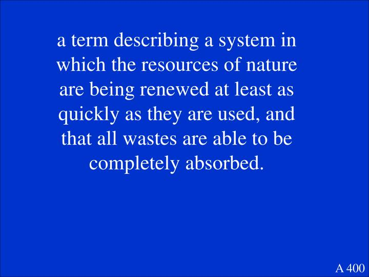 a term describing a system in which the resources of nature are being renewed at least as quickly as they are used, and that all wastes are able to be completely absorbed.