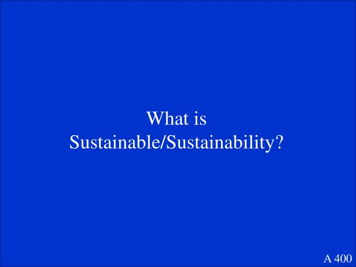 What is Sustainable/Sustainability?
