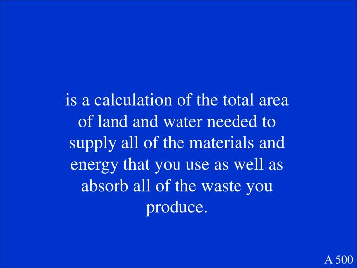 is a calculation of the total area of land and water needed to supply all of the materials and energy that you use as well as absorb all of the waste you produce.
