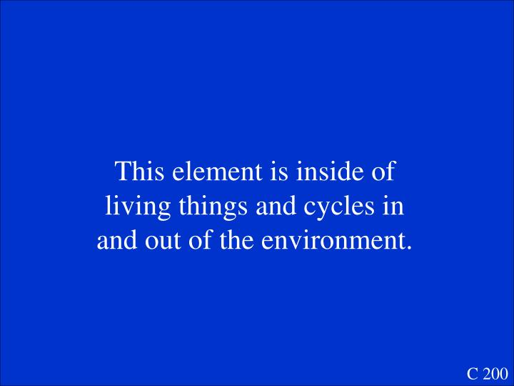 This element is inside of living things and cycles in and out of the environment.