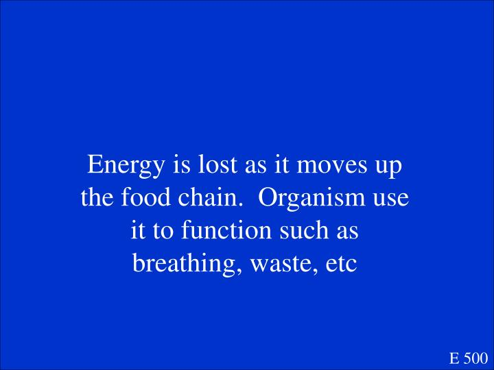Energy is lost as it moves up the food chain.  Organism use it to function such as breathing, waste, etc