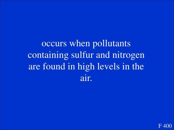 occurs when pollutants containing sulfur and nitrogen are found in high levels in the air.