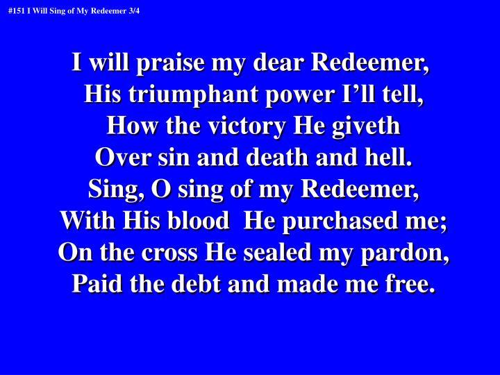 I will praise my dear Redeemer,