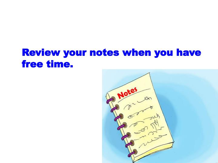 Review your notes when you have free time.