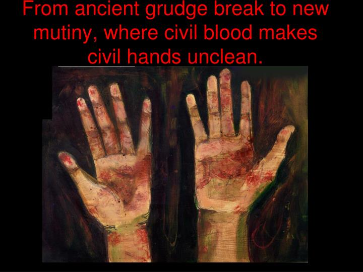 From ancient grudge break to new mutiny, where civil blood makes civil hands unclean.
