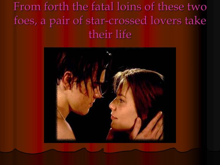From forth the fatal loins of these two foes, a pair of star-crossed lovers take their life