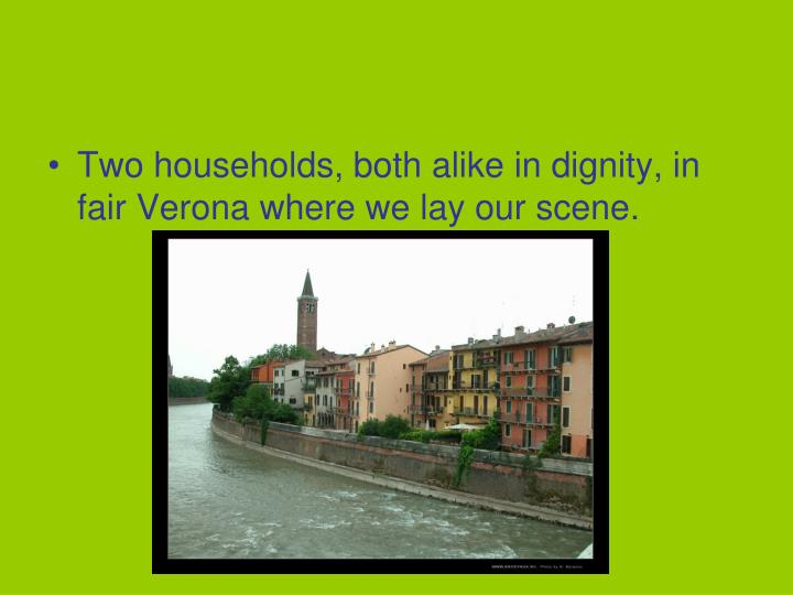 Two households, both alike in dignity, in fair Verona where we lay our scene.